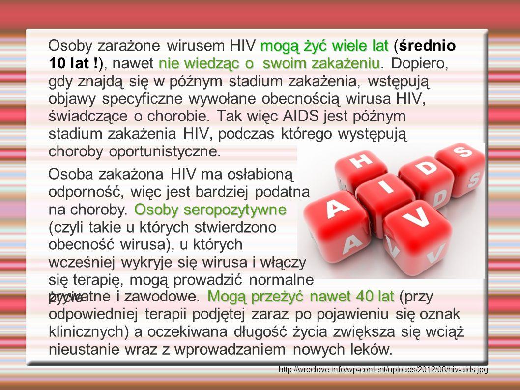 mogą żyć wiele lat nie wiedząc o swoim zakażeniu Osoby zarażone wirusem HIV mogą żyć wiele lat (średnio 10 lat !), nawet nie wiedząc o swoim zakażeniu