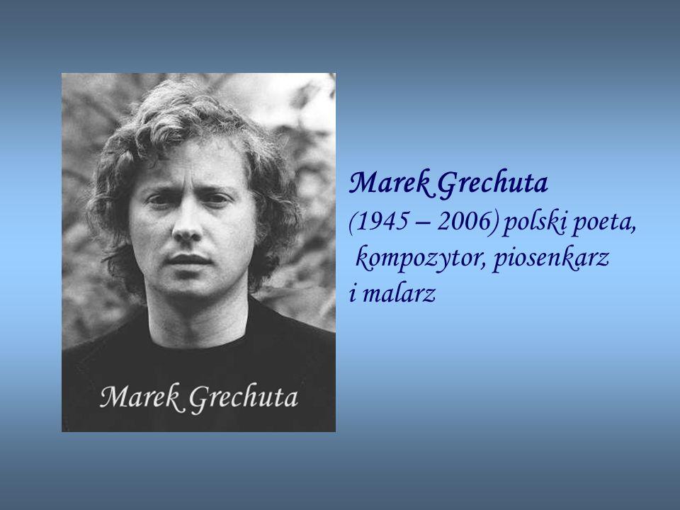 Marek Grechuta ( 1945 – 2006) polski poeta, kompozytor, piosenkarz i malarz