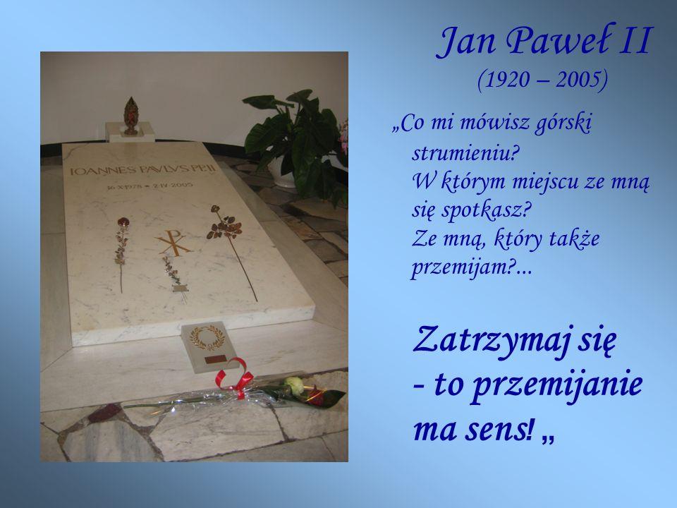 Jan Paweł II (1920 – 2005) Co mi mówisz górski strumieniu.