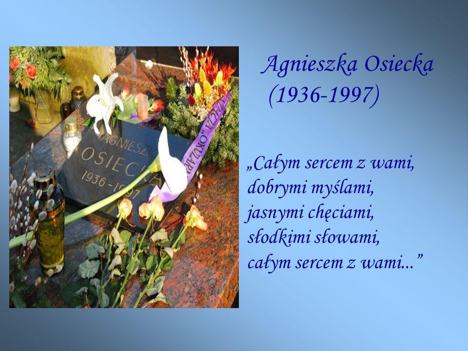 Agnieszka Osiecka (1936-1997) Całym sercem z wami, dobrymi myślami, jasnymi chęciami, słodkimi słowami, całym sercem z wami...