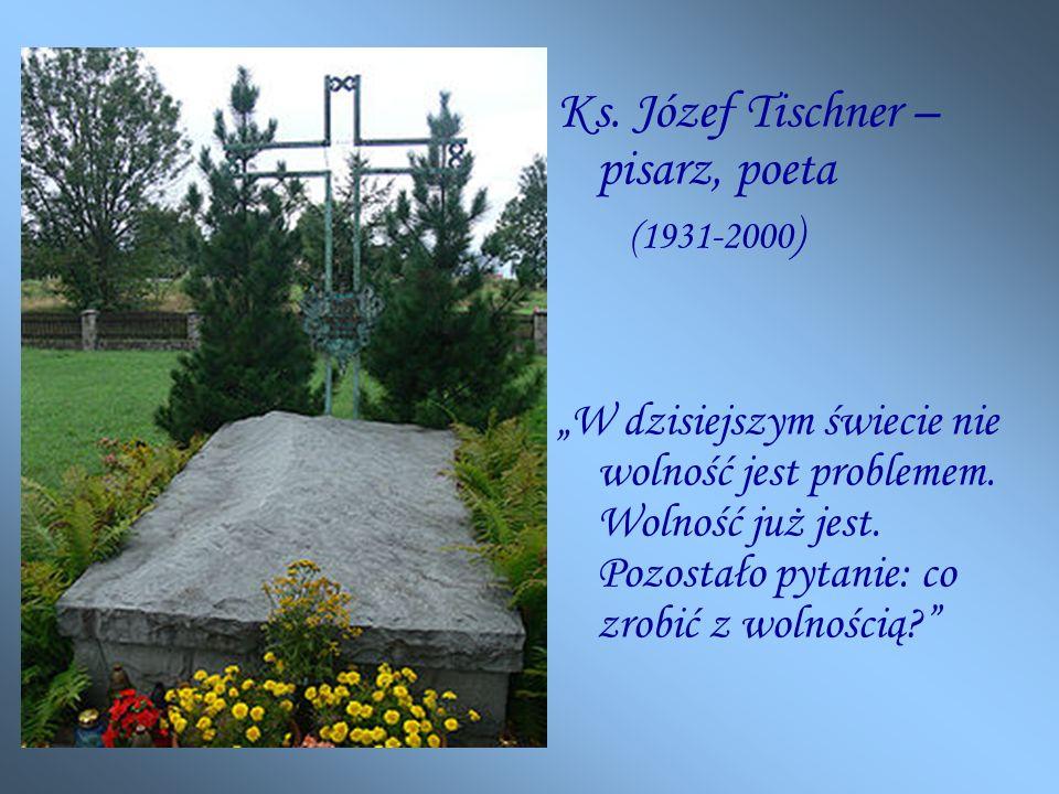 Ks.Józef Tischner – pisarz, poeta (1931-2000 ) W dzisiejszym świecie nie wolność jest problemem.