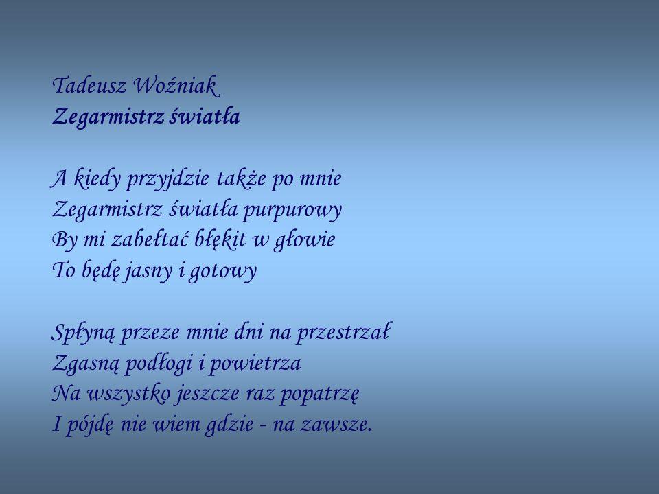 Tadeusz Woźniak Zegarmistrz światła A kiedy przyjdzie także po mnie Zegarmistrz światła purpurowy By mi zabełtać błękit w głowie To będę jasny i gotowy Spłyną przeze mnie dni na przestrzał Zgasną podłogi i powietrza Na wszystko jeszcze raz popatrzę I pójdę nie wiem gdzie - na zawsze.