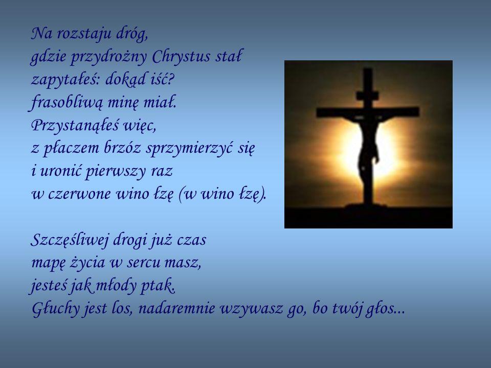 Na rozstaju dróg, gdzie przydrożny Chrystus stał zapytałeś: dokąd iść.