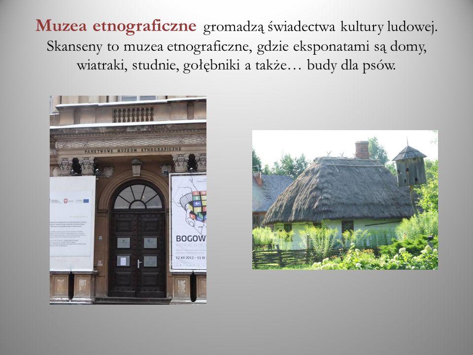 Muzea etnograficzne gromadzą świadectwa kultury ludowej. Skanseny to muzea etnograficzne, gdzie eksponatami są domy, wiatraki, studnie, gołębniki a ta