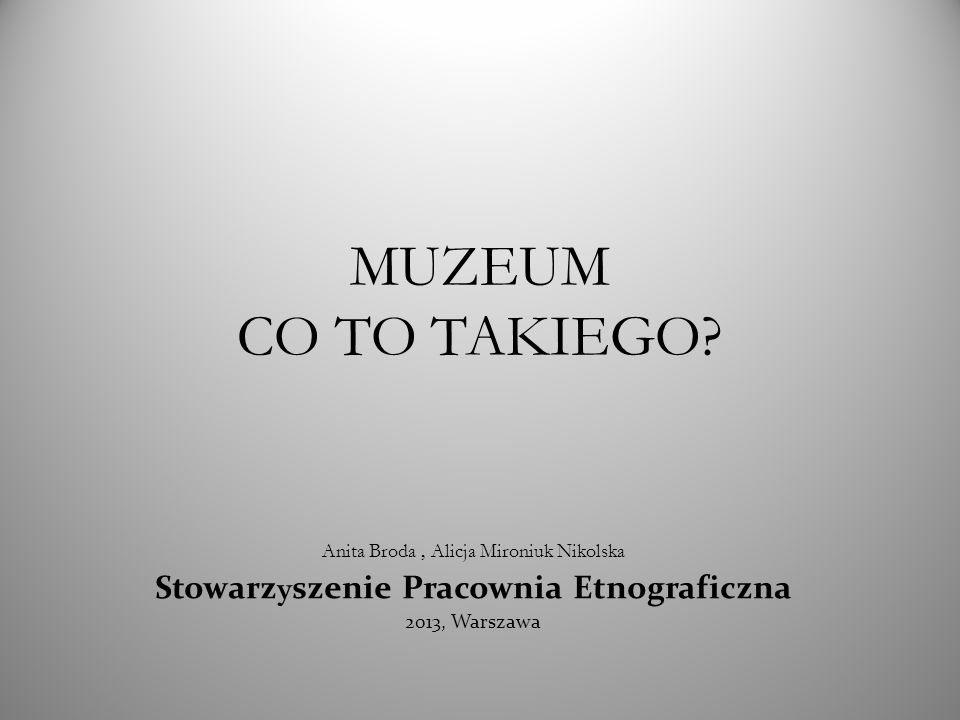 MUZEUM CO TO TAKIEGO? Anita Broda, Alicja Mironiuk Nikolska Stowarzyszenie Pracownia Etnograficzna 2013, Warszawa