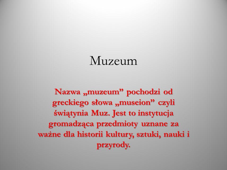 Muzeum Nazwa muzeum pochodzi od greckiego słowa museion czyli świątynia Muz. Jest to instytucja gromadząca przedmioty uznane za ważne dla historii kul