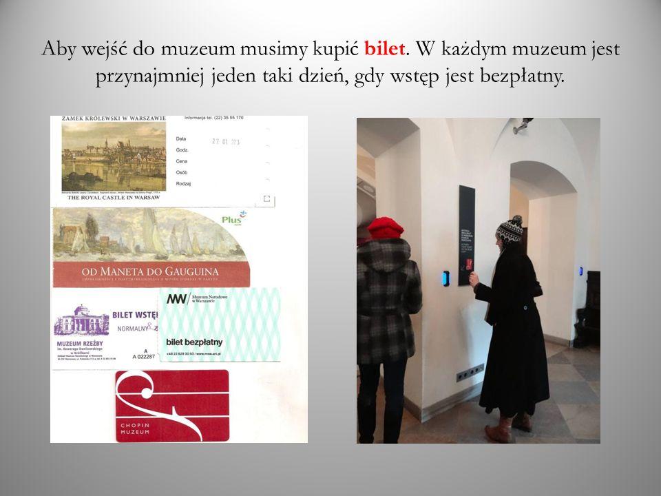 Aby wejść do muzeum musimy kupić bilet. W każdym muzeum jest przynajmniej jeden taki dzień, gdy wstęp jest bezpłatny.