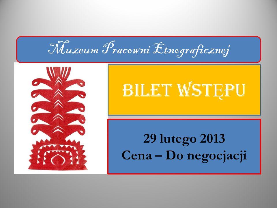BILET WST Ę PU 29 lutego 2013 Cena – Do negocjacji Muzeum Pracowni Etnograficznej