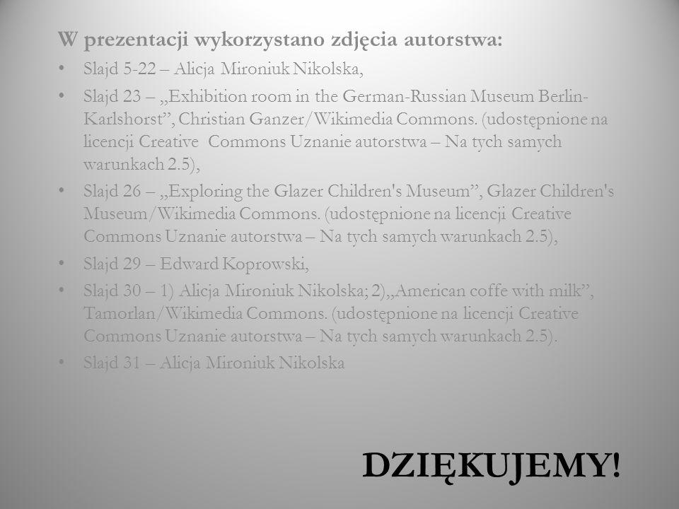 DZIĘKUJEMY! W prezentacji wykorzystano zdjęcia autorstwa: Slajd 5-22 – Alicja Mironiuk Nikolska, Slajd 23 – Exhibition room in the German-Russian Muse