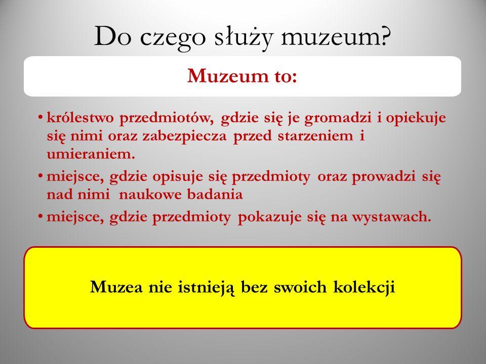 Do czego służy muzeum? Muzeum to: królestwo przedmiotów, gdzie się je gromadzi i opiekuje się nimi oraz zabezpiecza przed starzeniem i umieraniem. mie