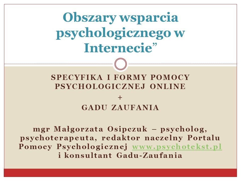 SPECYFIKA I FORMY POMOCY PSYCHOLOGICZNEJ ONLINE + GADU ZAUFANIA mgr Małgorzata Osipczuk – psycholog, psychoterapeuta, redaktor naczelny Portalu Pomocy