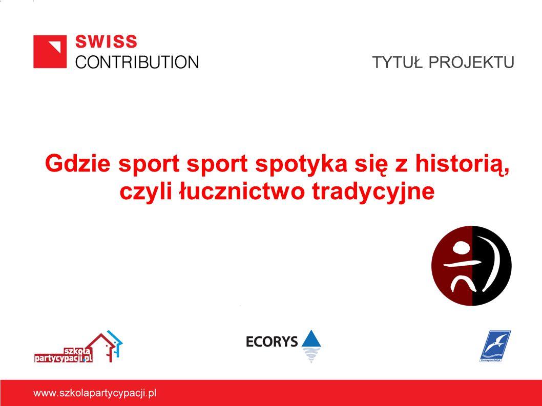 Gdzie sport sport spotyka się z historią, czyli łucznictwo tradycyjne TYTUŁ PROJEKTU