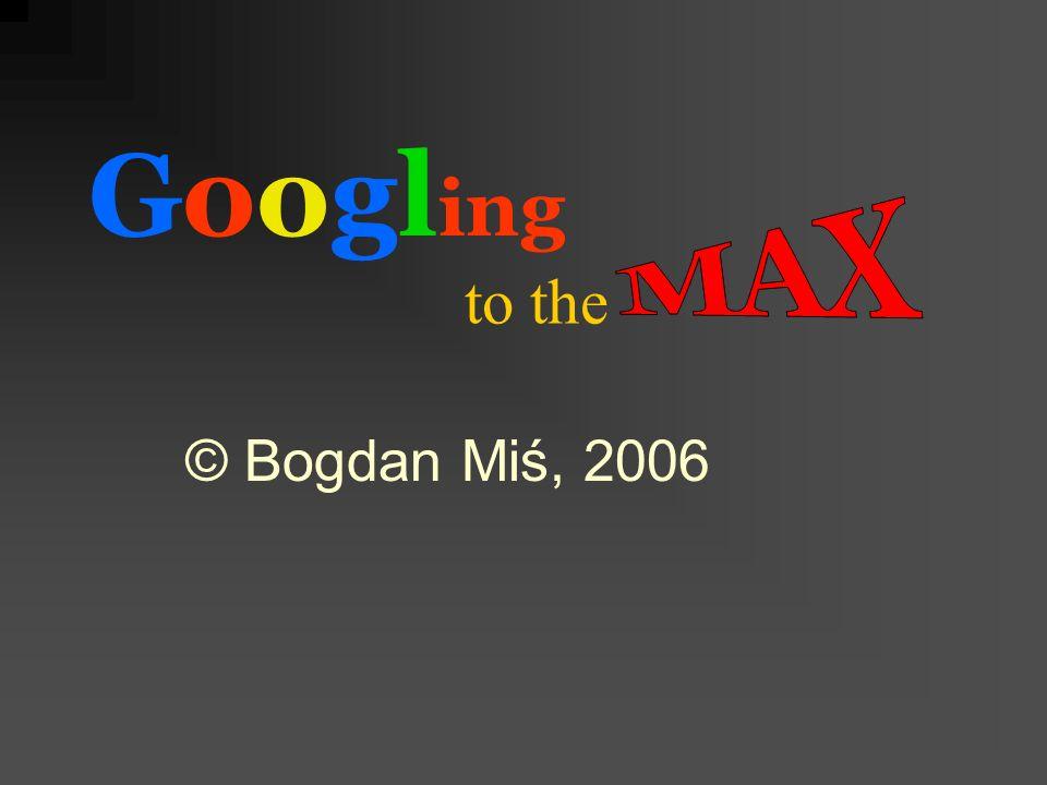 to the Googl ing © Bogdan Miś, 2006