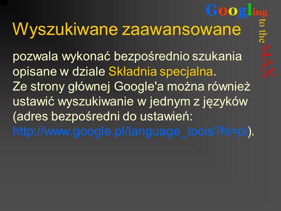to the Googl ing Wyszukiwane zaawansowane pozwala wykonać bezpośrednio szukania opisane w dziale Składnia specjalna. Ze strony głównej Google'a można