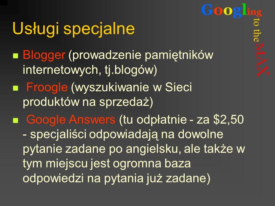 to the Googl ing Usługi specjalne Blogger (prowadzenie pamiętników internetowych, tj.blogów) Froogle (wyszukiwanie w Sieci produktów na sprzedaż) Goog