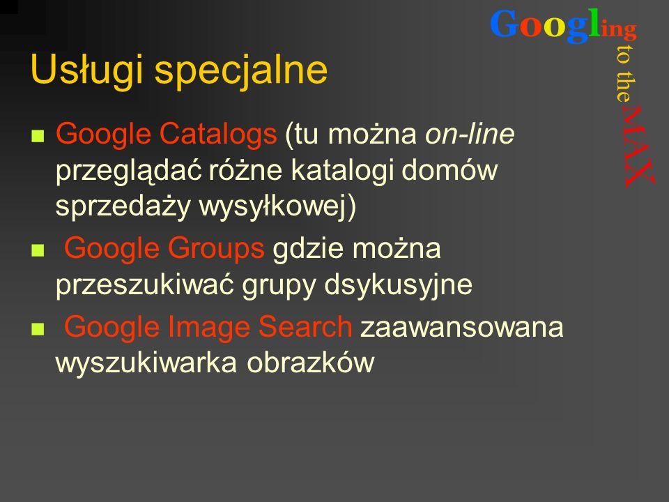 to the Googl ing Usługi specjalne Google Catalogs (tu można on-line przeglądać różne katalogi domów sprzedaży wysyłkowej) Google Groups gdzie można pr