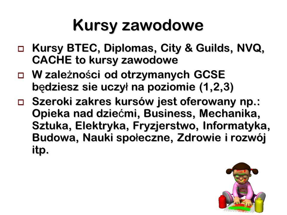 Kursy zawodowe Kursy BTEC, Diplomas, City & Guilds, NVQ, CACHE to kursy zawodowe Kursy BTEC, Diplomas, City & Guilds, NVQ, CACHE to kursy zawodowe W zale ż no ś ci od otrzymanych GCSE b ę dziesz sie uczy ł na poziomie (1,2,3) W zale ż no ś ci od otrzymanych GCSE b ę dziesz sie uczy ł na poziomie (1,2,3) Szeroki zakres kursów jest oferowany np.: Opieka nad dzie ć mi, Business, Mechanika, Sztuka, Elektryka, Fryzjerstwo, Informatyka, Budowa, Nauki spo ł eczne, Zdrowie i rozwój itp.