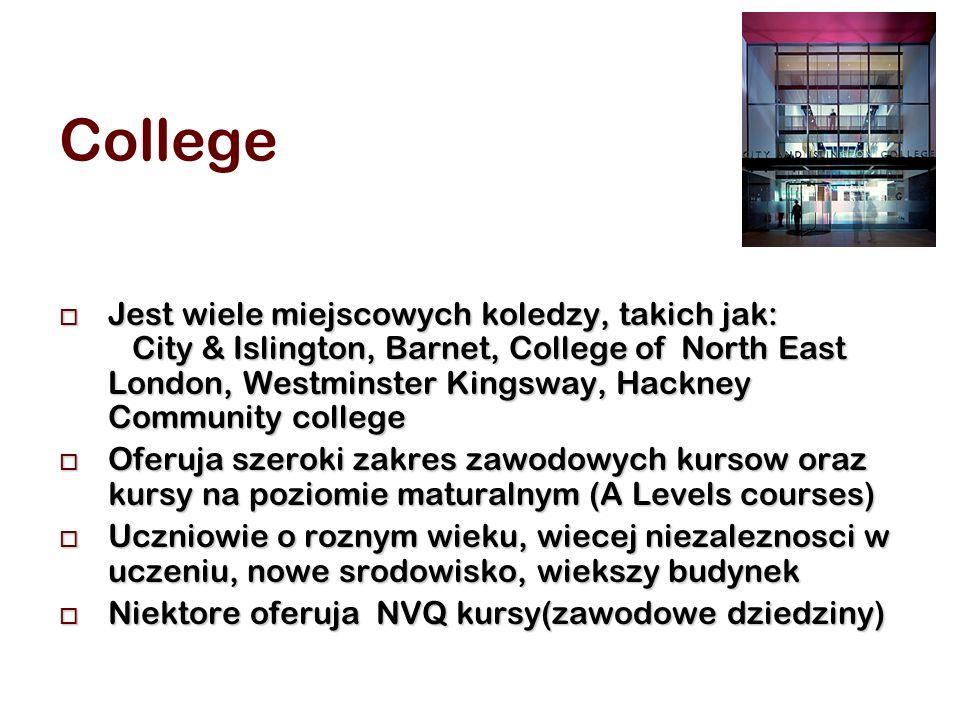 College Jest wiele miejscowych koledzy, takich jak: City & Islington, Barnet, College of North East London, Westminster Kingsway, Hackney Community college Jest wiele miejscowych koledzy, takich jak: City & Islington, Barnet, College of North East London, Westminster Kingsway, Hackney Community college Oferuja szeroki zakres zawodowych kursow oraz kursy na poziomie maturalnym (A Levels courses) Oferuja szeroki zakres zawodowych kursow oraz kursy na poziomie maturalnym (A Levels courses) Uczniowie o roznym wieku, wiecej niezaleznosci w uczeniu, nowe srodowisko, wiekszy budynek Uczniowie o roznym wieku, wiecej niezaleznosci w uczeniu, nowe srodowisko, wiekszy budynek Niektore oferuja NVQ kursy(zawodowe dziedziny) Niektore oferuja NVQ kursy(zawodowe dziedziny)