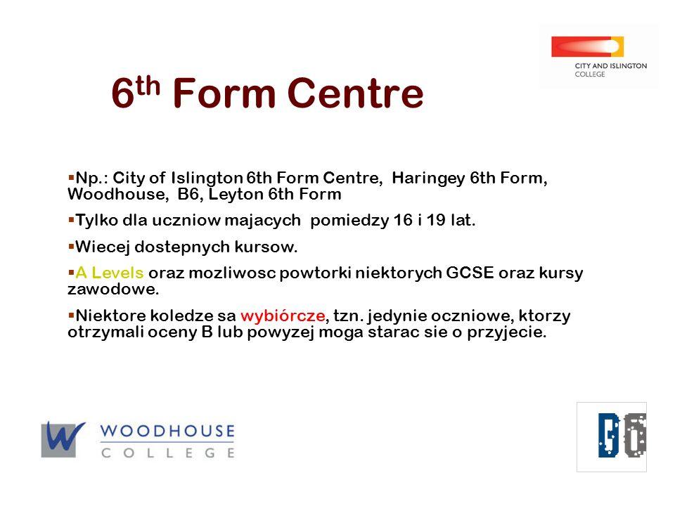 6 th Form Centre Np.: City of Islington 6th Form Centre, Haringey 6th Form, Woodhouse, B6, Leyton 6th Form Tylko dla uczniow majacych pomiedzy 16 i 19 lat.