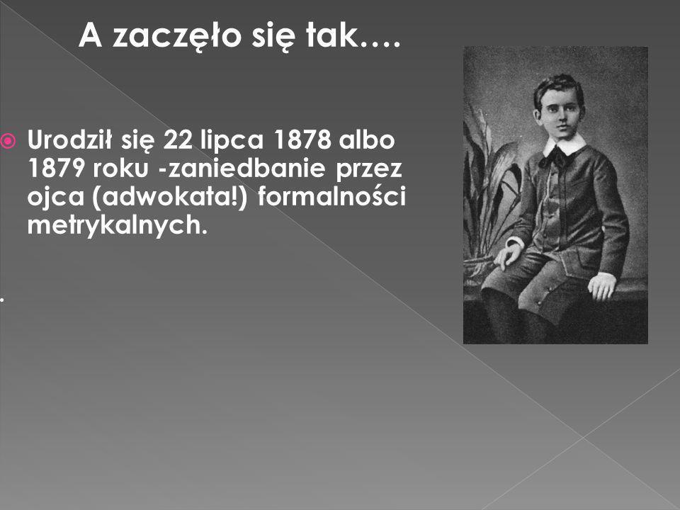 A zaczęło się tak…. Urodził się 22 lipca 1878 albo 1879 roku -zaniedbanie przez ojca (adwokata!) formalności metrykalnych..