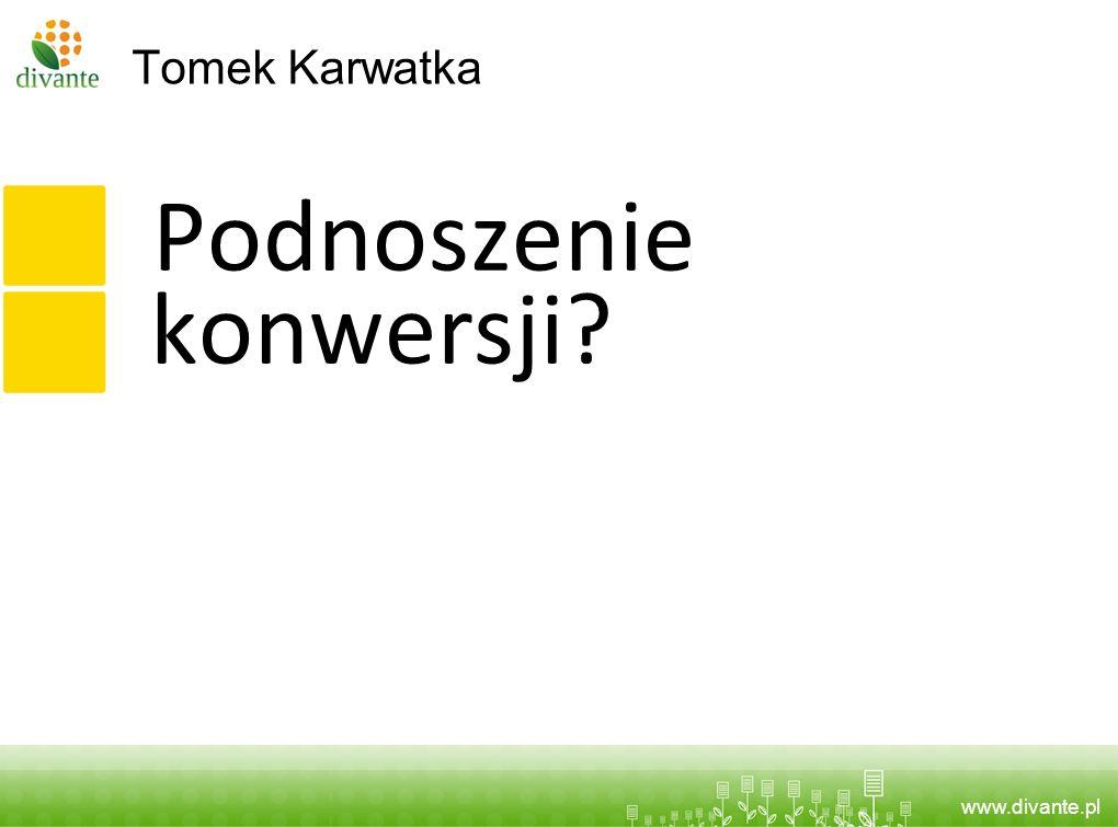 www.divante.pl Tomek Karwatka Podnoszenie konwersji?