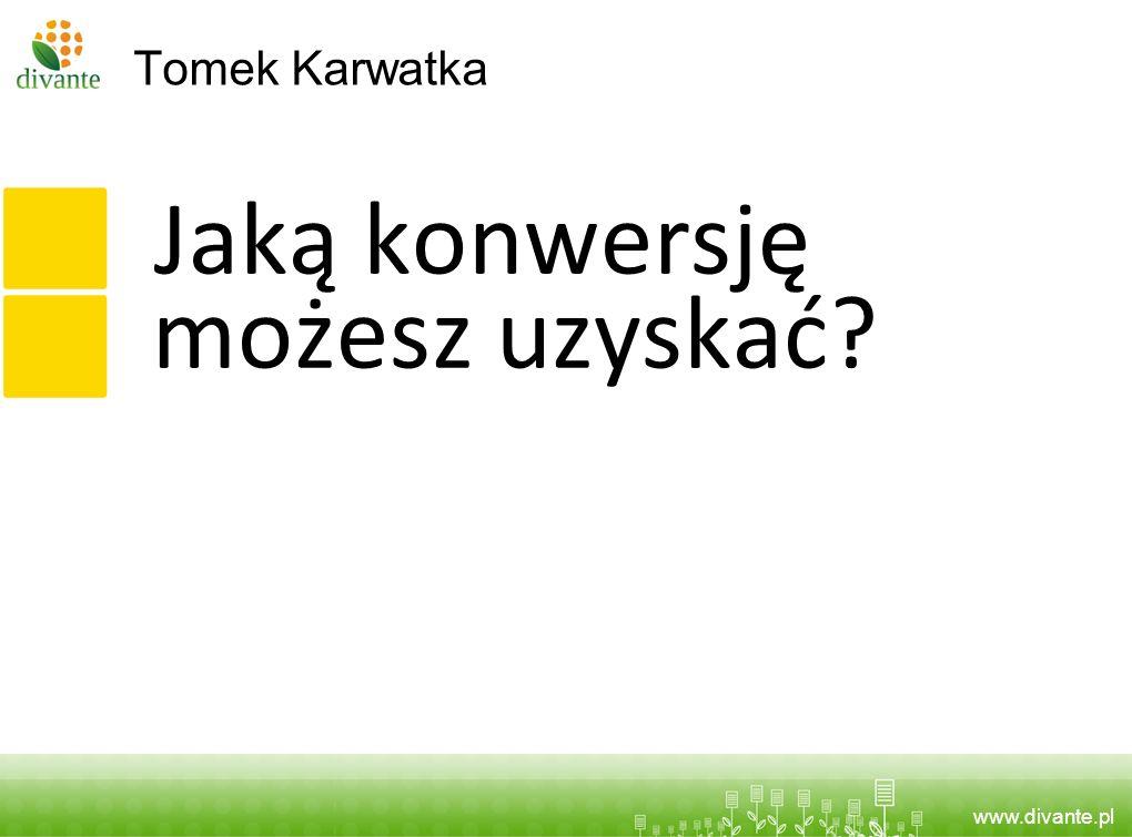 www.divante.pl Tomek Karwatka Jaką konwersję możesz uzyskać?