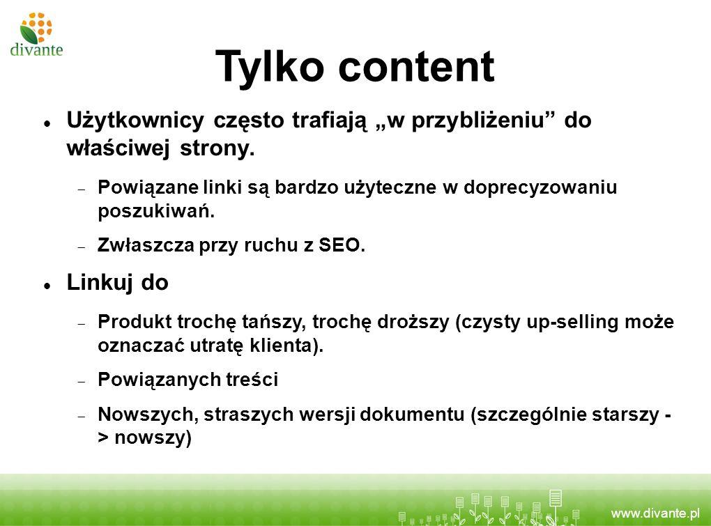 www.divante.pl Tylko content Użytkownicy często trafiają w przybliżeniu do właściwej strony. Powiązane linki są bardzo użyteczne w doprecyzowaniu posz