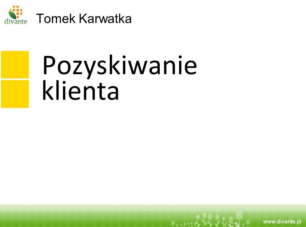 www.divante.pl Tomek Karwatka Pozyskiwanie klienta
