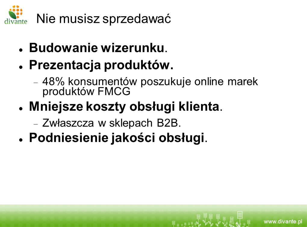 www.divante.pl Nie musisz sprzedawać Budowanie wizerunku. Prezentacja produktów. 48% konsumentów poszukuje online marek produktów FMCG Mniejsze koszty