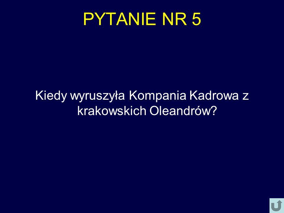 PYTANIE NR 5 Kiedy wyruszyła Kompania Kadrowa z krakowskich Oleandrów?