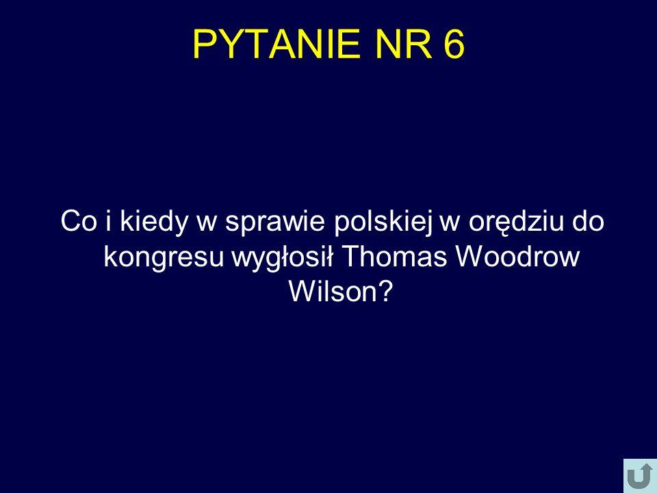 PYTANIE NR 6 Co i kiedy w sprawie polskiej w orędziu do kongresu wygłosił Thomas Woodrow Wilson?