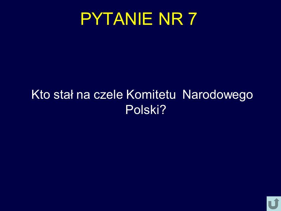 PYTANIE NR 7 Kto stał na czele Komitetu Narodowego Polski?