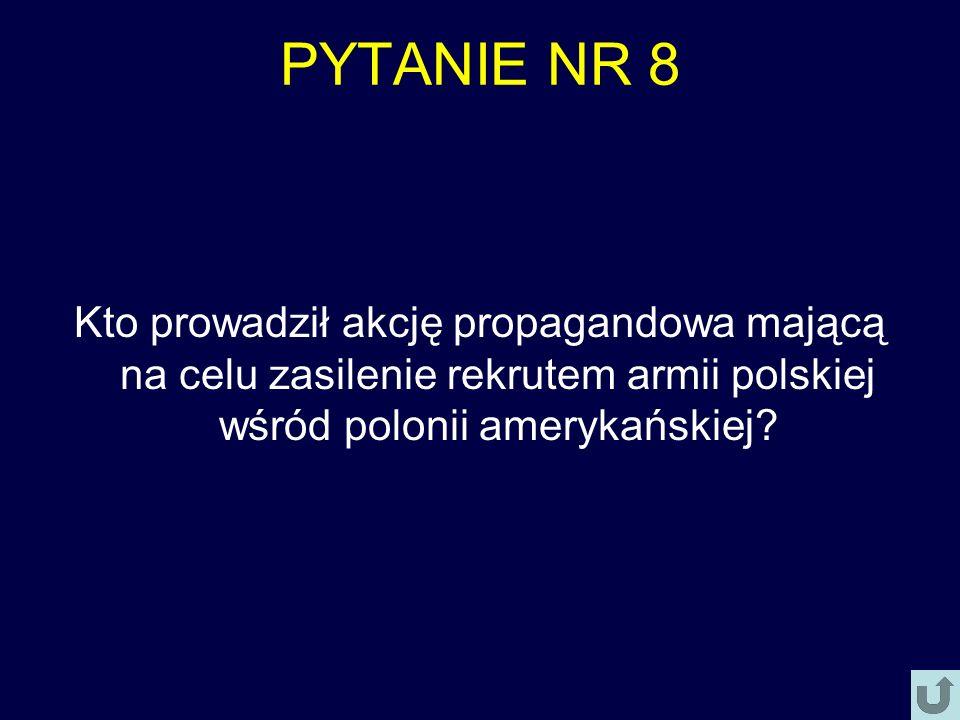 PYTANIE NR 8 Kto prowadził akcję propagandowa mającą na celu zasilenie rekrutem armii polskiej wśród polonii amerykańskiej?