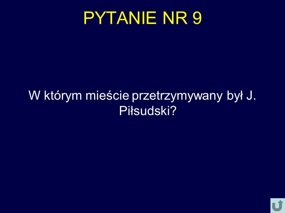 PYTANIE NR 9 W którym mieście przetrzymywany był J. Piłsudski?