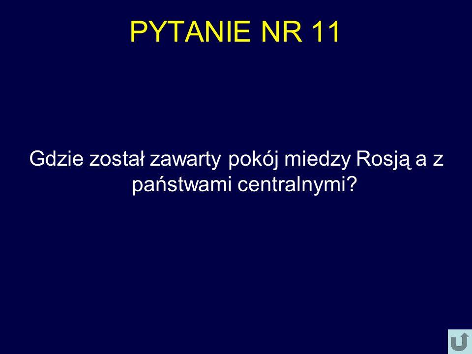 PYTANIE NR 11 Gdzie został zawarty pokój miedzy Rosją a z państwami centralnymi?