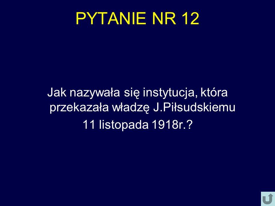 PYTANIE NR 12 Jak nazywała się instytucja, która przekazała władzę J.Piłsudskiemu 11 listopada 1918r.?