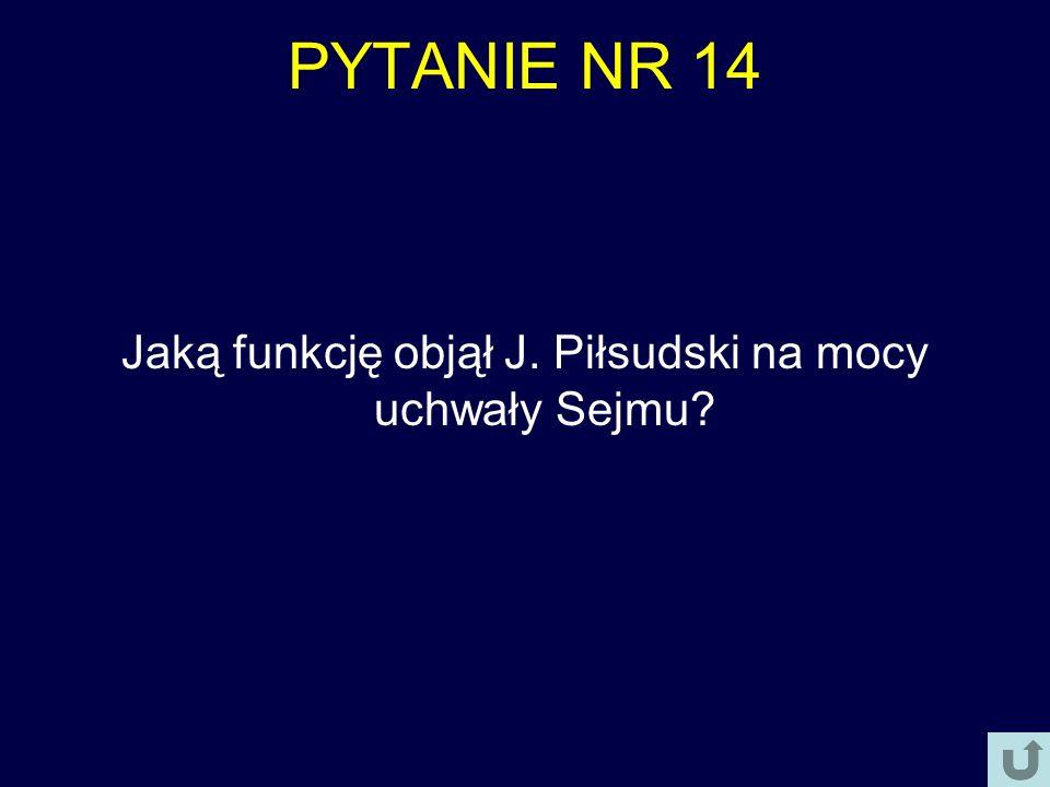 PYTANIE NR 14 Jaką funkcję objął J. Piłsudski na mocy uchwały Sejmu?