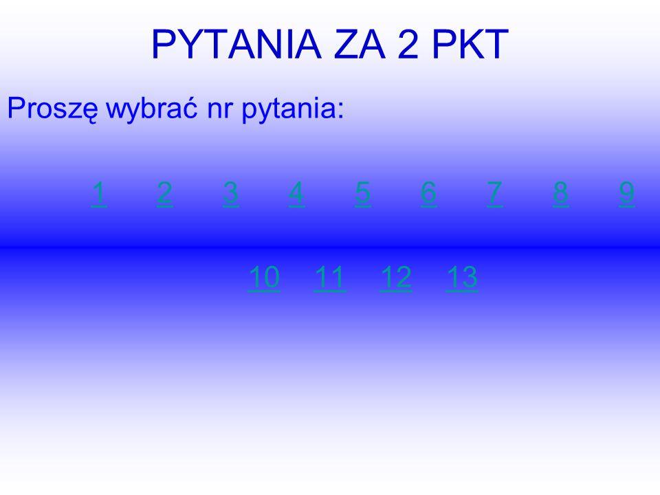 PYTANIA ZA 2 PKT Proszę wybrać nr pytania: 123456789123456789 10111213