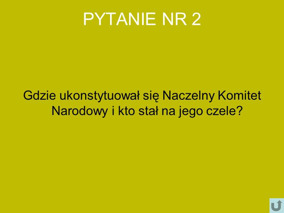 PYTANIE NR 2 Gdzie ukonstytuował się Naczelny Komitet Narodowy i kto stał na jego czele?