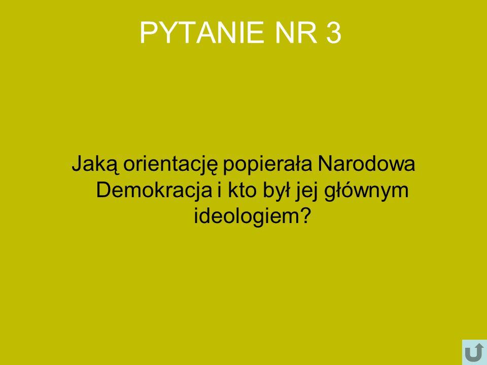 PYTANIE NR 3 Jaką orientację popierała Narodowa Demokracja i kto był jej głównym ideologiem?