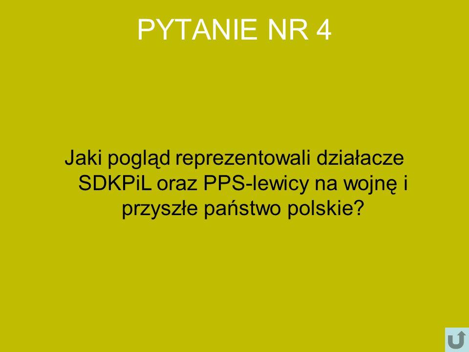 PYTANIE NR 4 Jaki pogląd reprezentowali działacze SDKPiL oraz PPS-lewicy na wojnę i przyszłe państwo polskie?