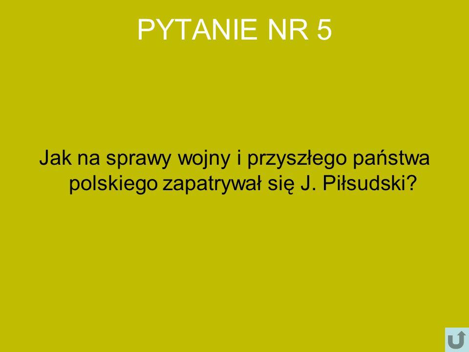 PYTANIE NR 5 Jak na sprawy wojny i przyszłego państwa polskiego zapatrywał się J. Piłsudski?