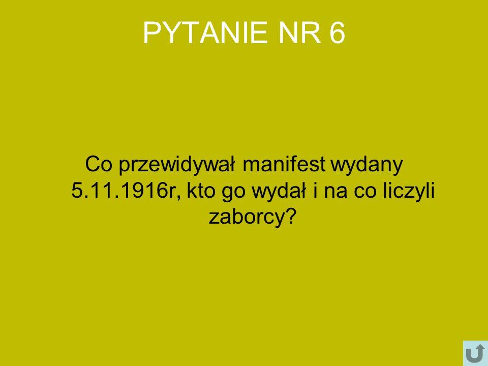 PYTANIE NR 6 Co przewidywał manifest wydany 5.11.1916r, kto go wydał i na co liczyli zaborcy?