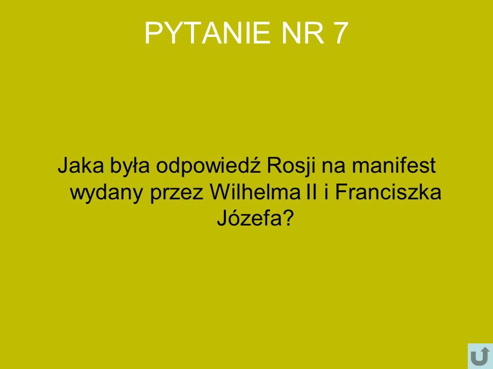 PYTANIE NR 7 Jaka była odpowiedź Rosji na manifest wydany przez Wilhelma II i Franciszka Józefa?