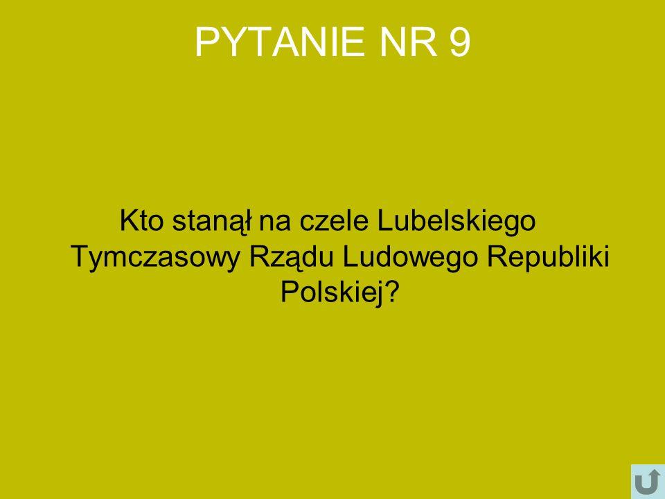 PYTANIE NR 9 Kto stanął na czele Lubelskiego Tymczasowy Rządu Ludowego Republiki Polskiej?