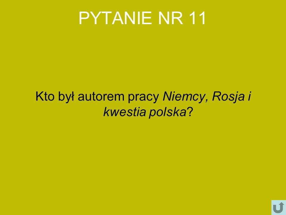 PYTANIE NR 11 Kto był autorem pracy Niemcy, Rosja i kwestia polska?