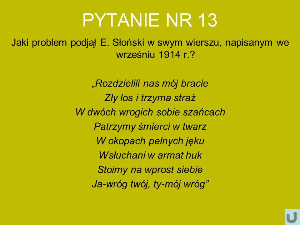 PYTANIE NR 13 Jaki problem podjął E. Słoński w swym wierszu, napisanym we wrześniu 1914 r.? Rozdzielili nas mój bracie Zły los i trzyma straż W dwóch