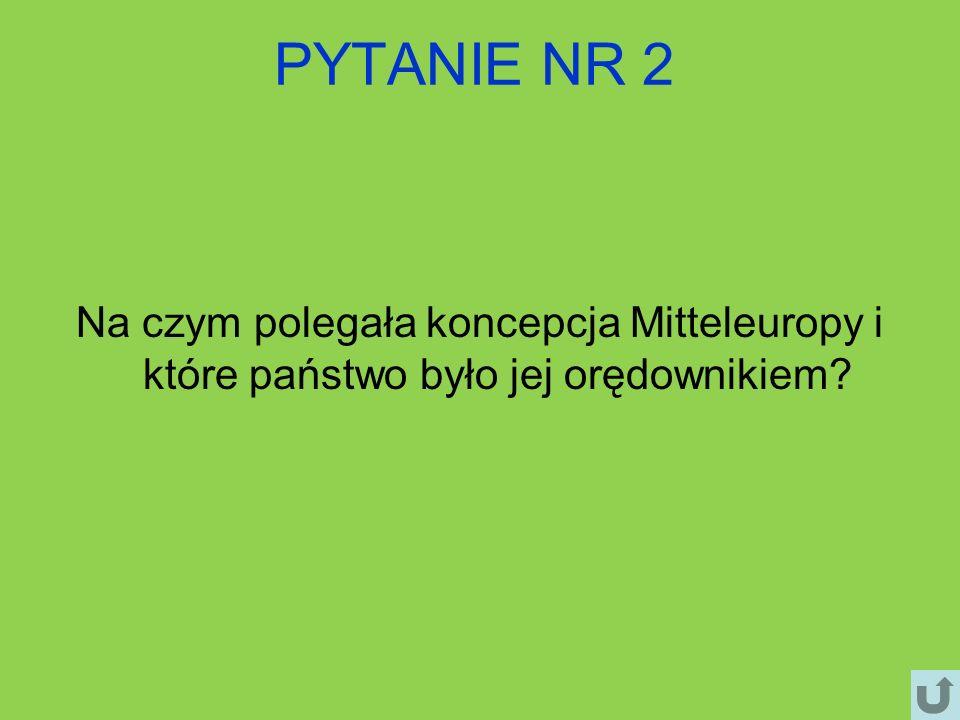 PYTANIE NR 2 Na czym polegała koncepcja Mitteleuropy i które państwo było jej orędownikiem?
