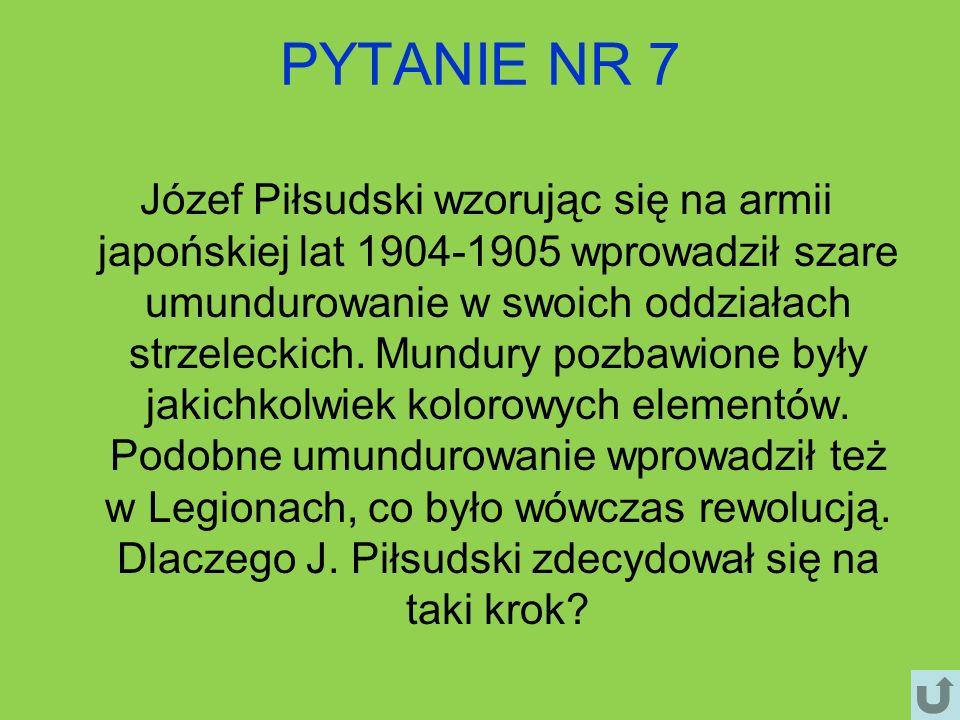 PYTANIE NR 7 Józef Piłsudski wzorując się na armii japońskiej lat 1904-1905 wprowadził szare umundurowanie w swoich oddziałach strzeleckich. Mundury p
