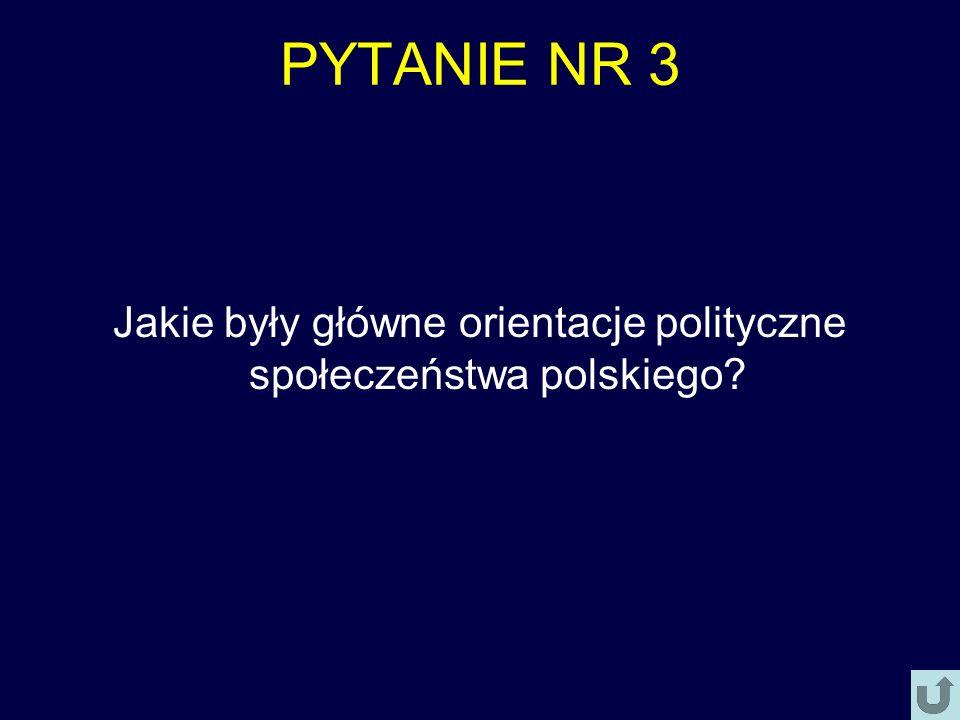 PYTANIE NR 3 Jakie były główne orientacje polityczne społeczeństwa polskiego?